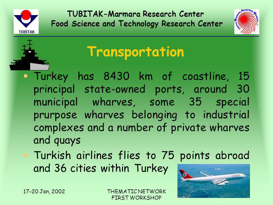 TUBITAK-Marmara Research Center Food Science and Technology Research Center 17-20 Jan, 2002THEMATIC NETWORK FIRST WORKSHOP Transportation §Turkey has 8430 km of coastline, 15 principal state-owned ports, around 30 municipal wharves, some 35 special prurpose wharves belonging to industrial complexes and a number of private wharves and quays §Turkish airlines flies to 75 points abroad and 36 cities within Turkey