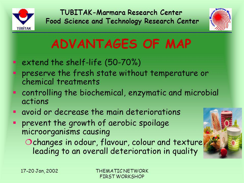 TUBITAK-Marmara Research Center Food Science and Technology Research Center 17-20 Jan, 2002THEMATIC NETWORK FIRST WORKSHOP ADVANTAGES OF MAP §extend the shelf-life (50-70%) §preserve the fresh state without temperature or chemical treatments §controlling the biochemical, enzymatic and microbial actions §avoid or decrease the main deteriorations §prevent the growth of aerobic spoilage microorganisms causing ¦changes in odour, flavour, colour and texture leading to an overall deterioration in quality