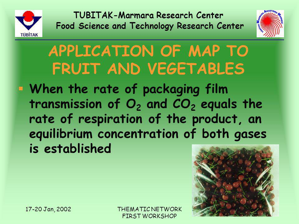 TUBITAK-Marmara Research Center Food Science and Technology Research Center 17-20 Jan, 2002THEMATIC NETWORK FIRST WORKSHOP APPLICATION OF MAP TO FRUIT AND VEGETABLES §When the rate of packaging film transmission of O 2 and CO 2 equals the rate of respiration of the product, an equilibrium concentration of both gases is established