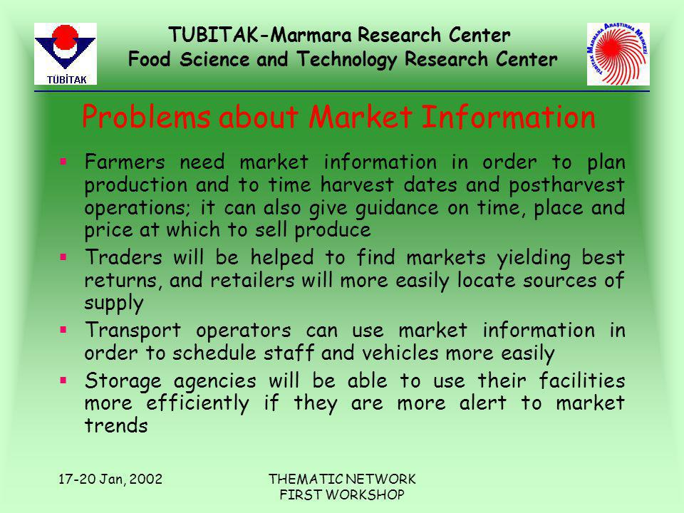 TUBITAK-Marmara Research Center Food Science and Technology Research Center 17-20 Jan, 2002THEMATIC NETWORK FIRST WORKSHOP Problems about Market Information §Farmers need market information in order to plan production and to time harvest dates and postharvest operations; it can also give guidance on time, place and price at which to sell produce §Traders will be helped to find markets yielding best returns, and retailers will more easily locate sources of supply §Transport operators can use market information in order to schedule staff and vehicles more easily §Storage agencies will be able to use their facilities more efficiently if they are more alert to market trends