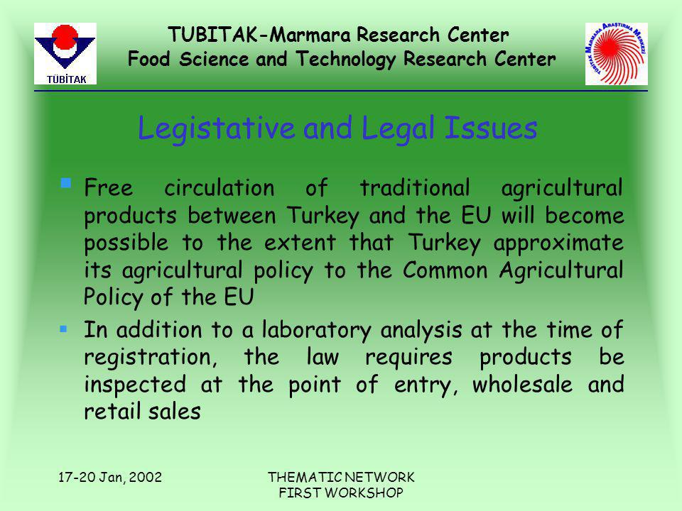 TUBITAK-Marmara Research Center Food Science and Technology Research Center 17-20 Jan, 2002THEMATIC NETWORK FIRST WORKSHOP Legistative and Legal Issues § Free circulation of traditional agricultural products between Turkey and the EU will become possible to the extent that Turkey approximate its agricultural policy to the Common Agricultural Policy of the EU §In addition to a laboratory analysis at the time of registration, the law requires products be inspected at the point of entry, wholesale and retail sales