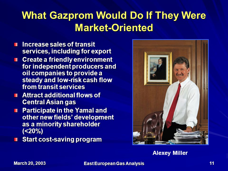 March 20, 2003 East European Gas Analysis 11 What Gazprom Would Do If They Were Market-Oriented Increase sales of transit services, including for export Create a friendly environment for independent producers and oil companies to provide a steady and low-risk cash flow from transit services Attract additional flows of Central Asian gas Participate in the Yamal and other new fields' development as a minority shareholder (<20%) Start cost-saving program Alexey Miller