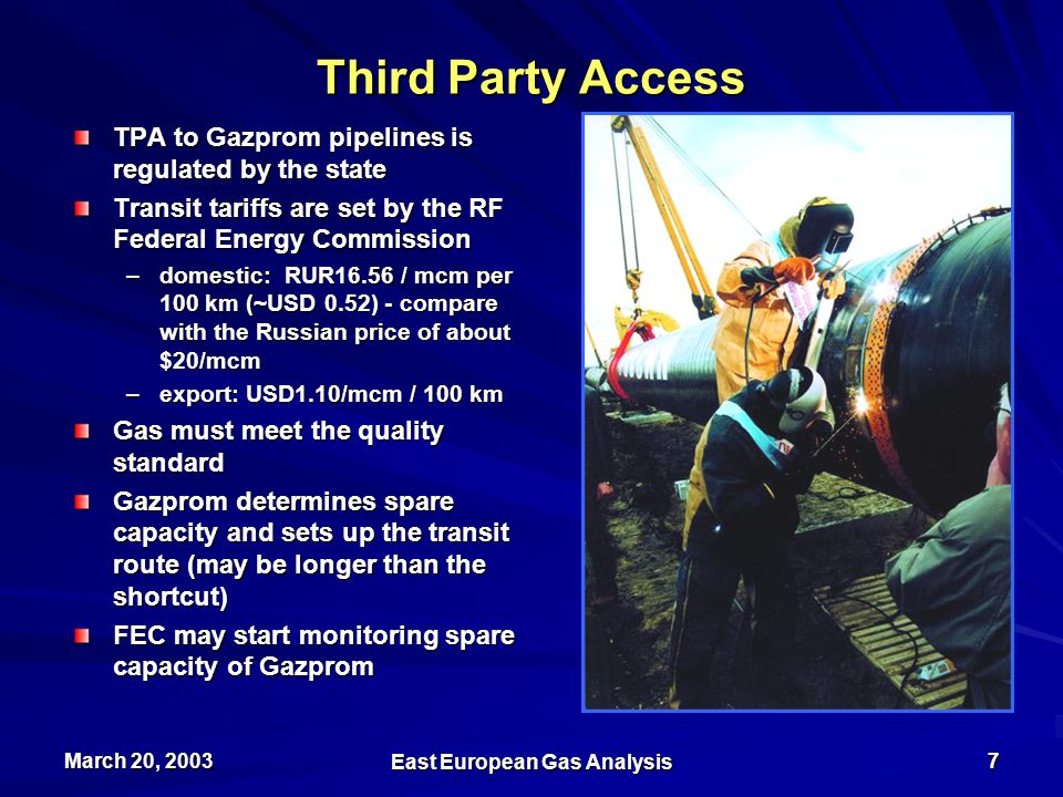 March 20, 2003 East European Gas Analysis 7 Third Party Access TPA to Gazprom pipelines is regulated by the state Transit tariffs are set by the RF Federal Energy Commission –domestic: RUR16.56 / mcm per 100 km (~USD 0.52) - compare with the Russian price of about $20/mcm –export: USD1.10/mcm / 100 km Gas must meet the quality standard Gazprom determines spare capacity and sets up the transit route (may be longer than the shortcut) FEC may start monitoring spare capacity of Gazprom