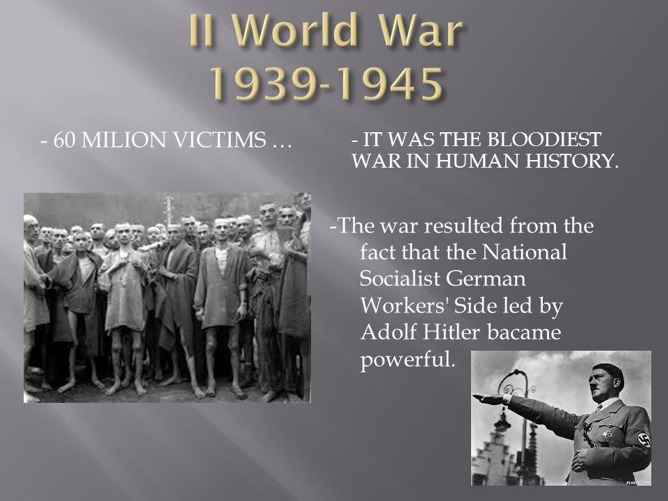 - 60 MILION VICTIMS … - IT WAS THE BLOODIEST WAR IN HUMAN HISTORY.