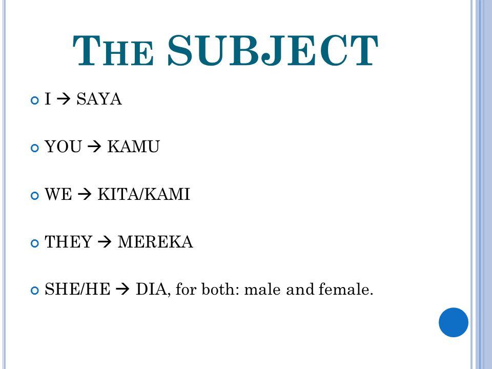 T HE SUBJECT I  SAYA YOU  KAMU WE  KITA/KAMI THEY  MEREKA SHE/HE  DIA, for both: male and female.