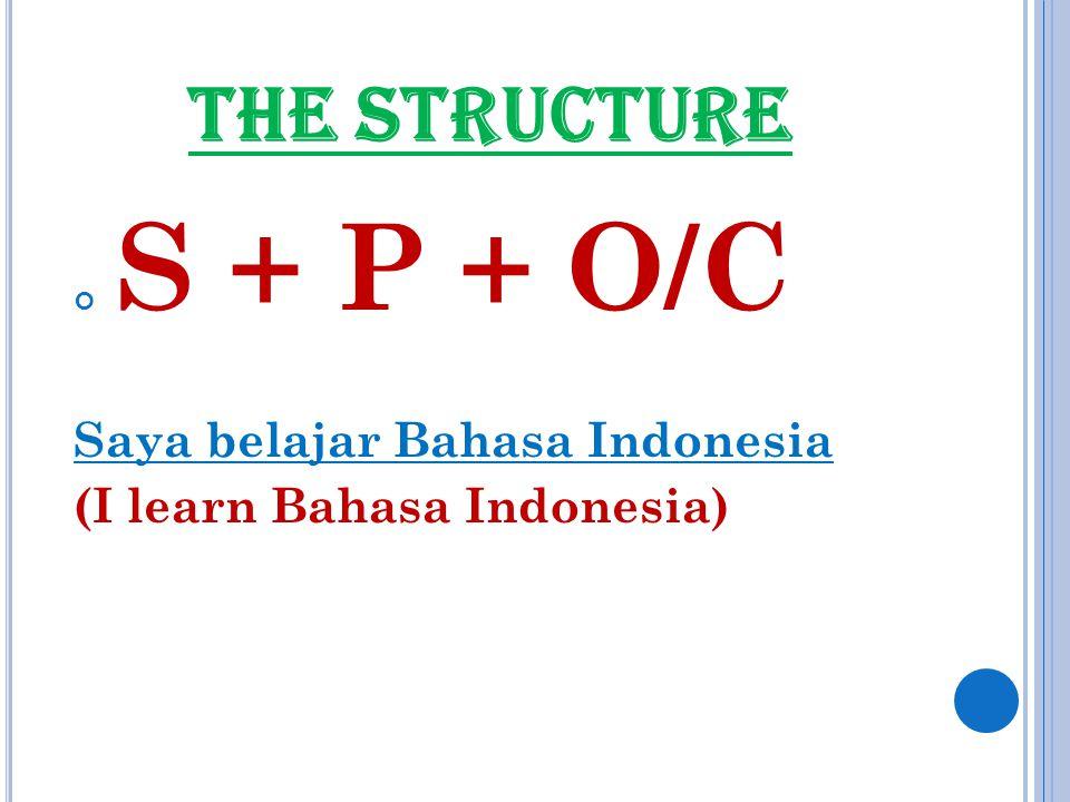 THE STRUCTURE S + P + O/C Saya belajar Bahasa Indonesia (I learn Bahasa Indonesia)