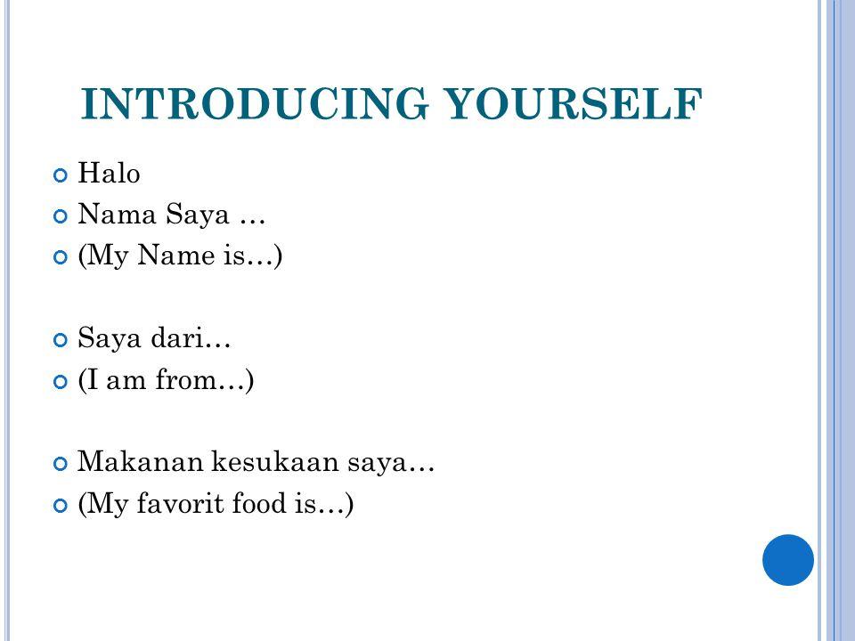 INTRODUCING YOURSELF Halo Nama Saya … (My Name is…) Saya dari… (I am from…) Makanan kesukaan saya… (My favorit food is…)