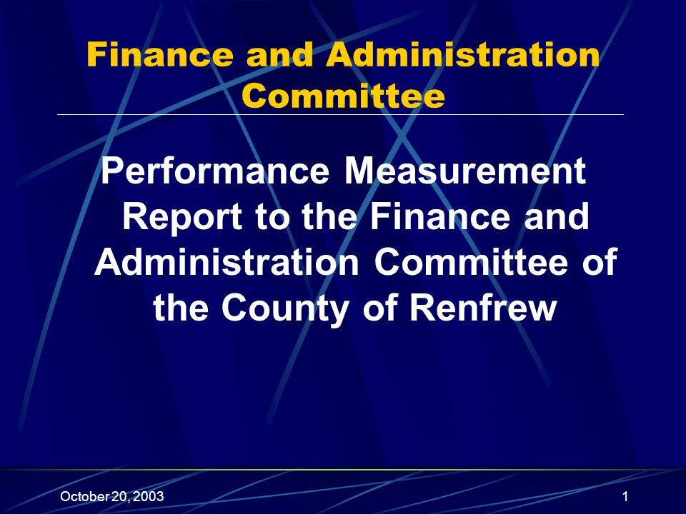 October 20, 20031 Performance Measurement Report to the Finance and Administration Committee of the County of Renfrew Finance and Administration Committee