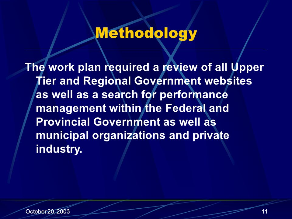 October 20, 200311 Methodology The work plan required a review of all Upper Tier and Regional Government websites as well as a search for performance management within the Federal and Provincial Government as well as municipal organizations and private industry.