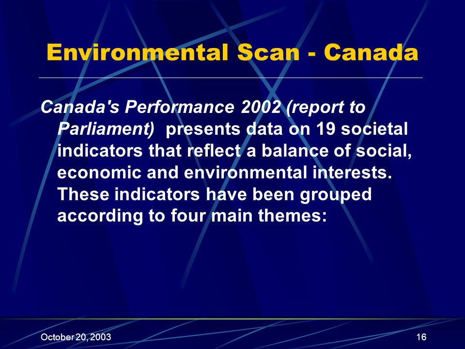 October 20, 200316 Environmental Scan - Canada Canada s Performance 2002 (report to Parliament) presents data on 19 societal indicators that reflect a balance of social, economic and environmental interests.