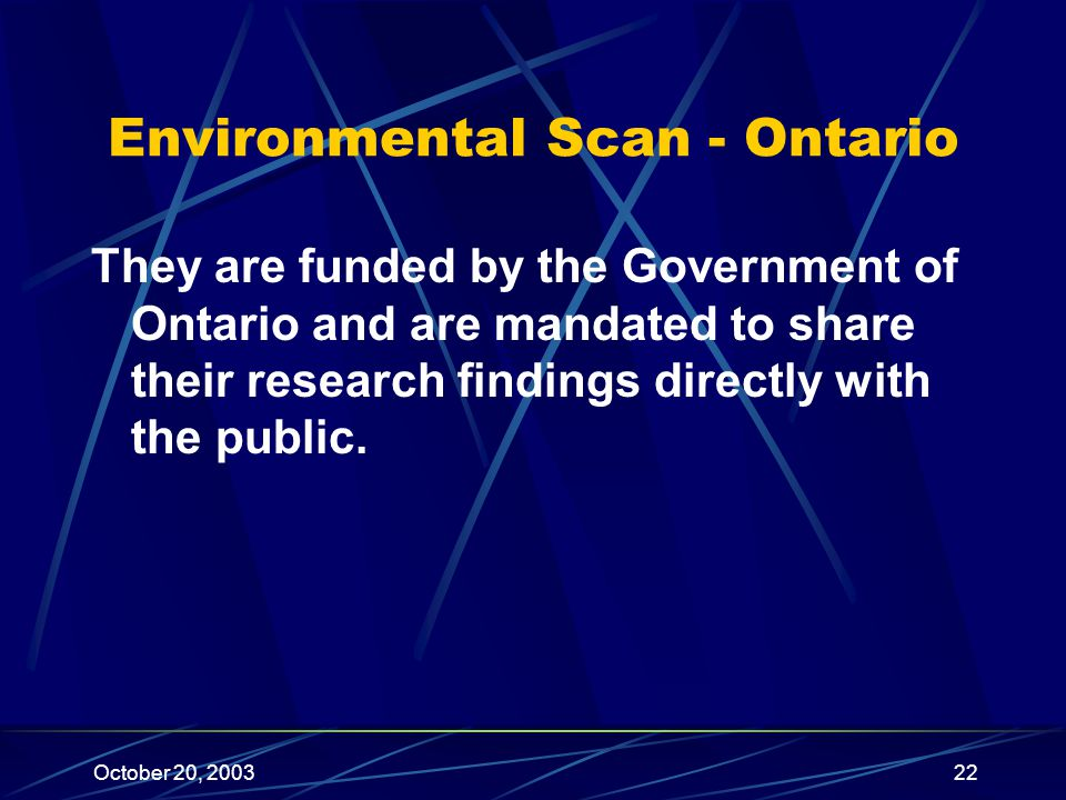 October 20, 200322 Environmental Scan - Ontario They are funded by the Government of Ontario and are mandated to share their research findings directly with the public.