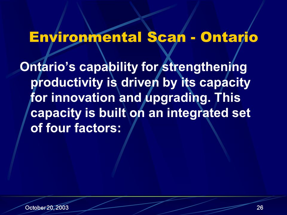 October 20, 200326 Environmental Scan - Ontario Ontario's capability for strengthening productivity is driven by its capacity for innovation and upgrading.