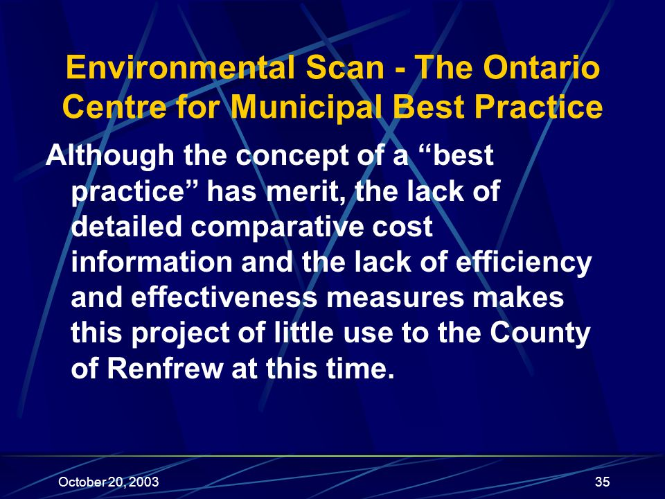 October 20, 200335 Environmental Scan - The Ontario Centre for Municipal Best Practice Although the concept of a best practice has merit, the lack of detailed comparative cost information and the lack of efficiency and effectiveness measures makes this project of little use to the County of Renfrew at this time.