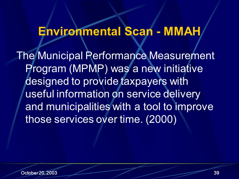 October 20, 200339 Environmental Scan - MMAH The Municipal Performance Measurement Program (MPMP) was a new initiative designed to provide taxpayers with useful information on service delivery and municipalities with a tool to improve those services over time.