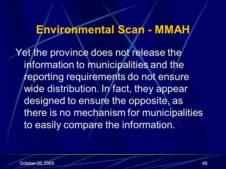 October 20, 200340 Environmental Scan - MMAH Yet the province does not release the information to municipalities and the reporting requirements do not ensure wide distribution.