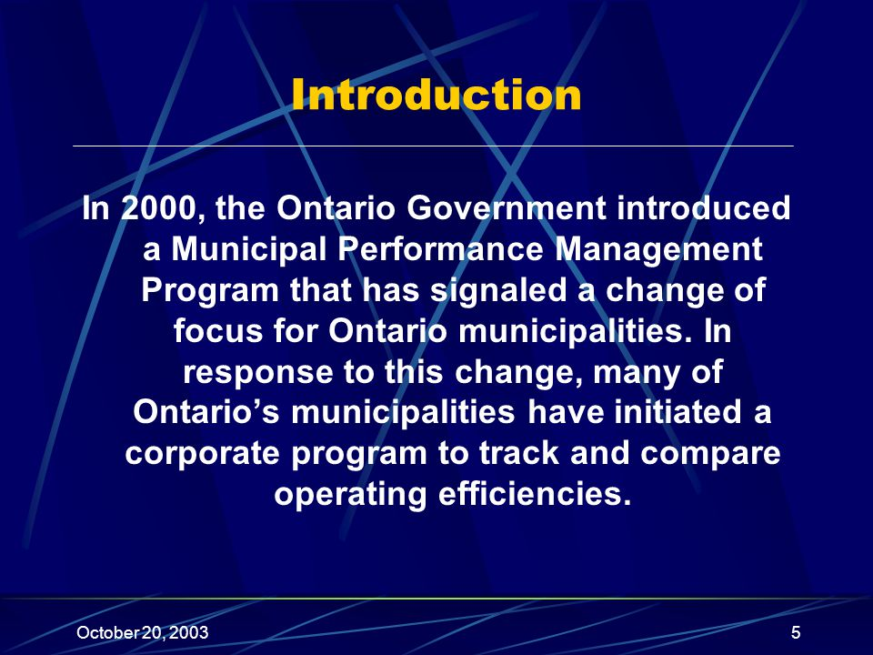 October 20, 20035 Introduction In 2000, the Ontario Government introduced a Municipal Performance Management Program that has signaled a change of focus for Ontario municipalities.