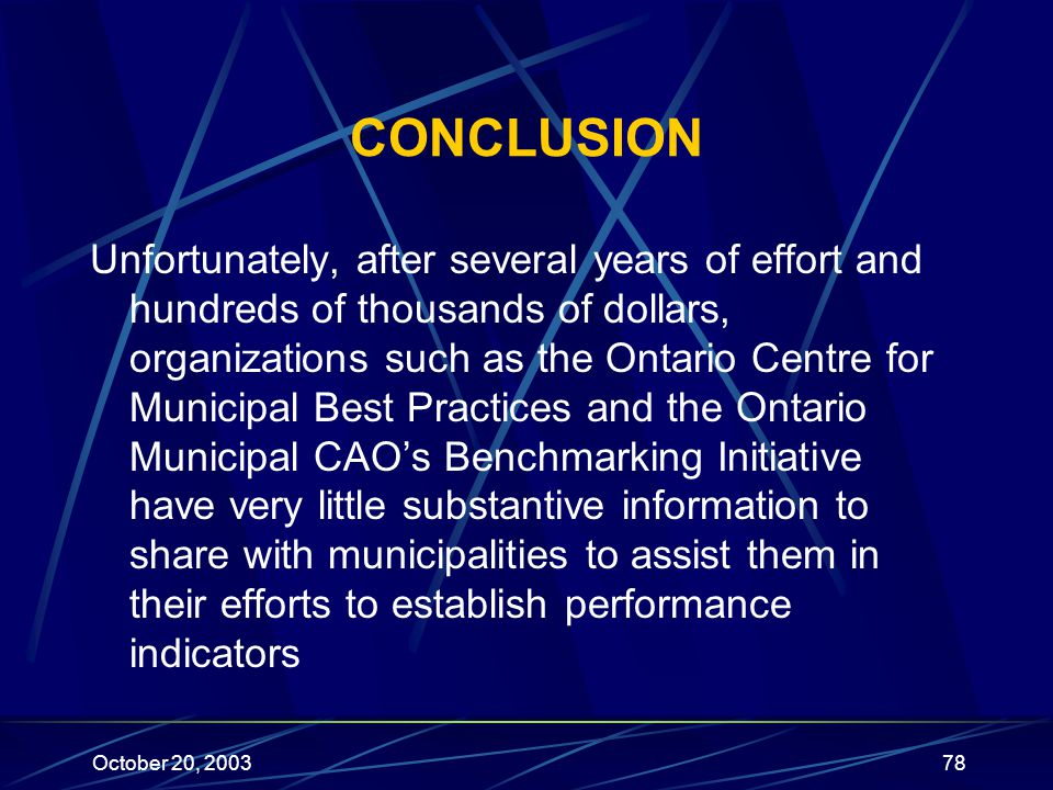 October 20, 200378 CONCLUSION Unfortunately, after several years of effort and hundreds of thousands of dollars, organizations such as the Ontario Centre for Municipal Best Practices and the Ontario Municipal CAO's Benchmarking Initiative have very little substantive information to share with municipalities to assist them in their efforts to establish performance indicators