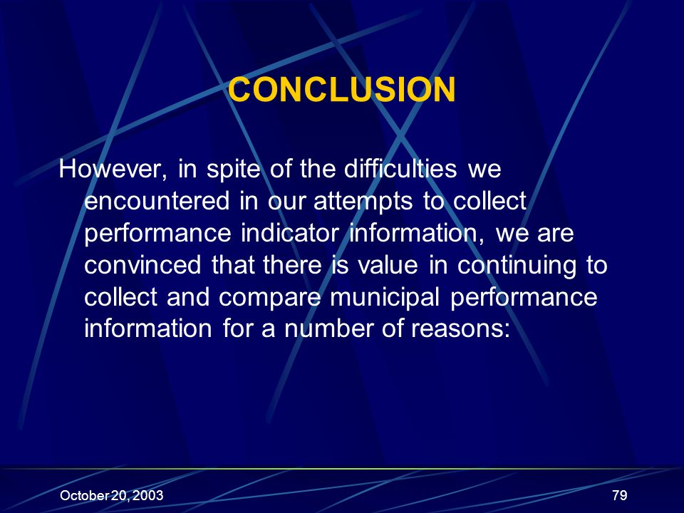October 20, 200379 CONCLUSION However, in spite of the difficulties we encountered in our attempts to collect performance indicator information, we are convinced that there is value in continuing to collect and compare municipal performance information for a number of reasons: