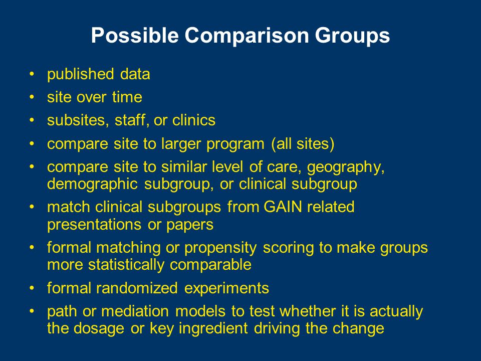 Possible Comparison Groups published data site over time subsites, staff, or clinics compare site to larger program (all sites) compare site to similar level of care, geography, demographic subgroup, or clinical subgroup match clinical subgroups from GAIN related presentations or papers formal matching or propensity scoring to make groups more statistically comparable formal randomized experiments path or mediation models to test whether it is actually the dosage or key ingredient driving the change