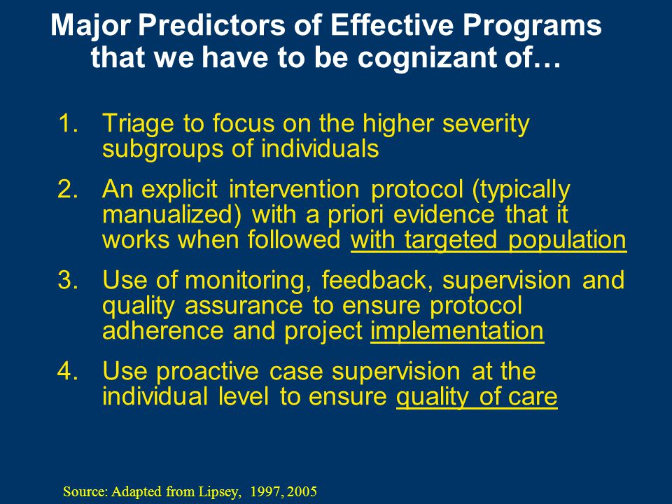 Major Predictors of Effective Programs that we have to be cognizant of… 1.Triage to focus on the higher severity subgroups of individuals 2.An explicit intervention protocol (typically manualized) with a priori evidence that it works when followed with targeted population 3.Use of monitoring, feedback, supervision and quality assurance to ensure protocol adherence and project implementation 4.Use proactive case supervision at the individual level to ensure quality of care Source: Adapted from Lipsey, 1997, 2005