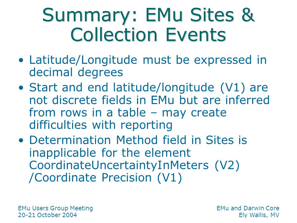 EMu Users Group Meeting 20-21 October 2004 EMu and Darwin Core Ely Wallis, MV Summary: EMu Sites & Collection Events Latitude/Longitude must be expres
