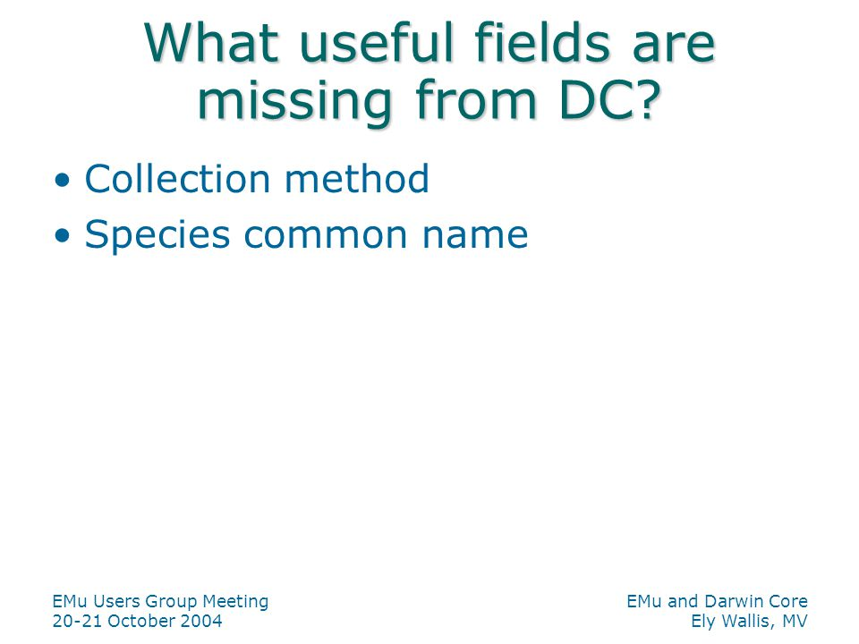 EMu Users Group Meeting 20-21 October 2004 EMu and Darwin Core Ely Wallis, MV What useful fields are missing from DC.