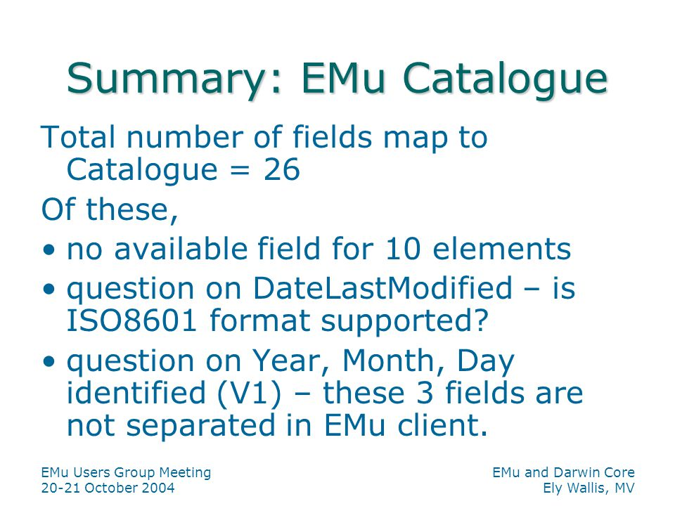 EMu Users Group Meeting 20-21 October 2004 EMu and Darwin Core Ely Wallis, MV Summary: EMu Catalogue Total number of fields map to Catalogue = 26 Of these, no available field for 10 elements question on DateLastModified – is ISO8601 format supported.