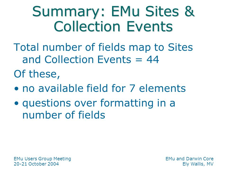 EMu Users Group Meeting 20-21 October 2004 EMu and Darwin Core Ely Wallis, MV Summary: EMu Sites & Collection Events Total number of fields map to Sites and Collection Events = 44 Of these, no available field for 7 elements questions over formatting in a number of fields