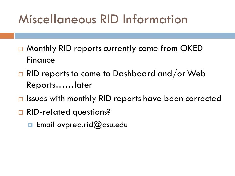 Miscellaneous RID Information  Monthly RID reports currently come from OKED Finance  RID reports to come to Dashboard and/or Web Reports……later  Issues with monthly RID reports have been corrected  RID-related questions.