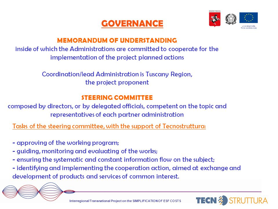 UNIONE EUROPEA Fondo sociale europeo GOVERNANCE Interregional/Transnational Project on the SIMPLIFICATION OF ESF COSTS MEMORANDUM OF UNDERSTANDING inside of which the Administrations are committed to cooperate for the implementation of the project planned actions Coordination/lead Administration is Tuscany Region, the project proponent STEERING COMMITTEE composed by directors, or by delegated officials, competent on the topic and representatives of each partner administration Tasks of the steering committee, with the support of Tecnostruttura: - approving of the working program; - guiding, monitoring and evaluating of the works; - ensuring the systematic and constant information flow on the subject; - identifying and implementing the cooperation action, aimed at exchange and development of products and services of common interest.
