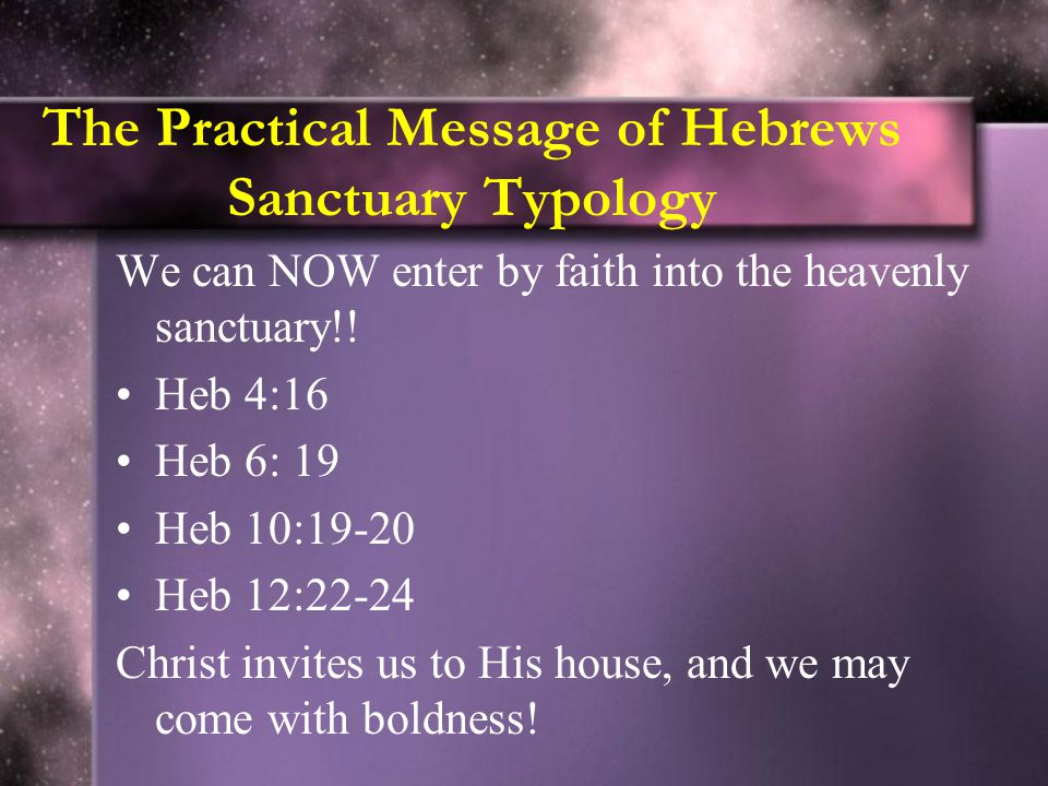 The Practical Message of Hebrews Sanctuary Typology We can NOW enter by faith into the heavenly sanctuary!! Heb 4:16 Heb 6: 19 Heb 10:19-20 Heb 12:22-