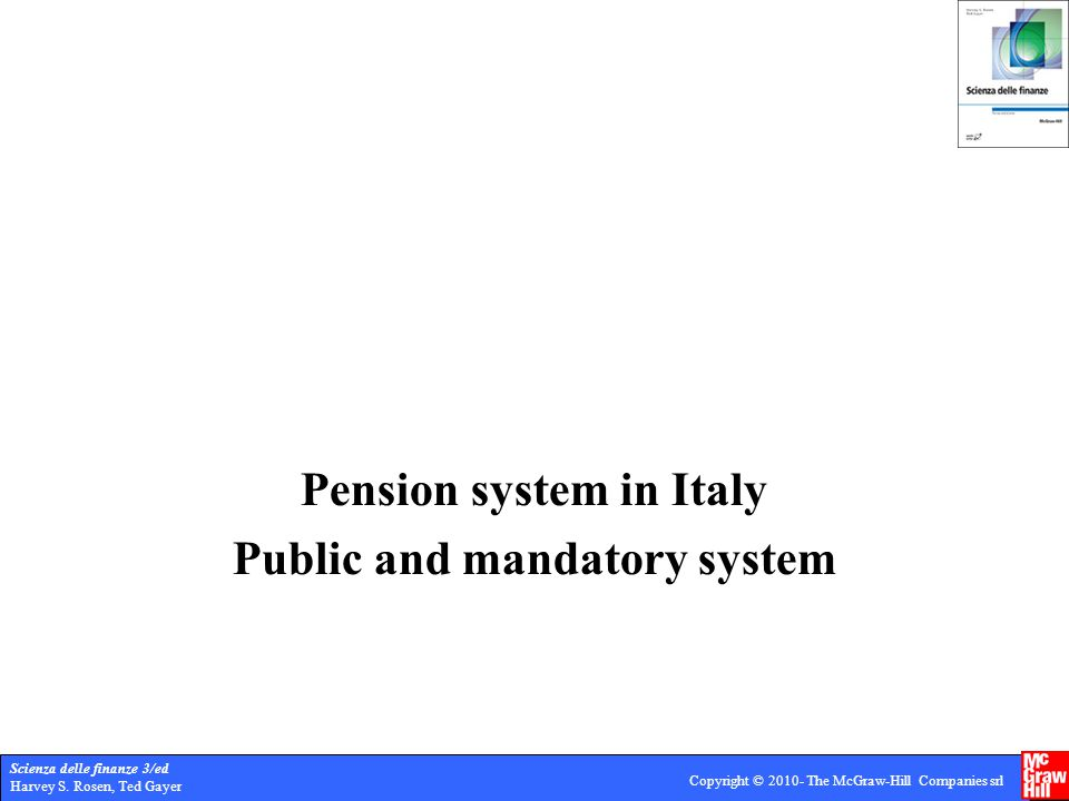 Scienza delle finanze 3/ed Harvey S. Rosen, Ted Gayer Copyright © 2010- The McGraw-Hill Companies srl Pension system in Italy Public and mandatory sys
