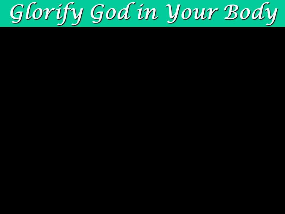 Glorify God in Your Body physical body 1 Cor.6:13-20 physical body You are joined to Christ.