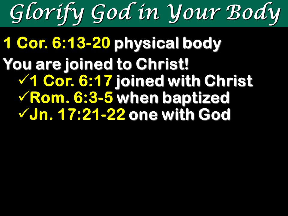Glorify God in Your Body physical body 1 Cor. 6:13-20 physical body You are joined to Christ.