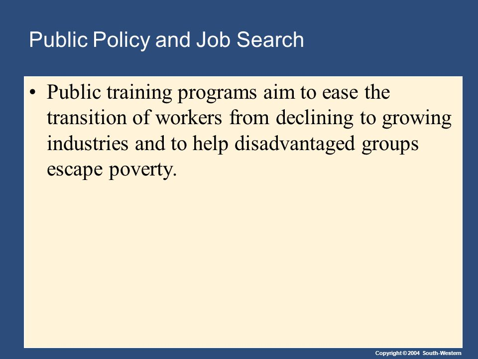 Copyright © 2004 South-Western Public Policy and Job Search Public training programs aim to ease the transition of workers from declining to growing industries and to help disadvantaged groups escape poverty.