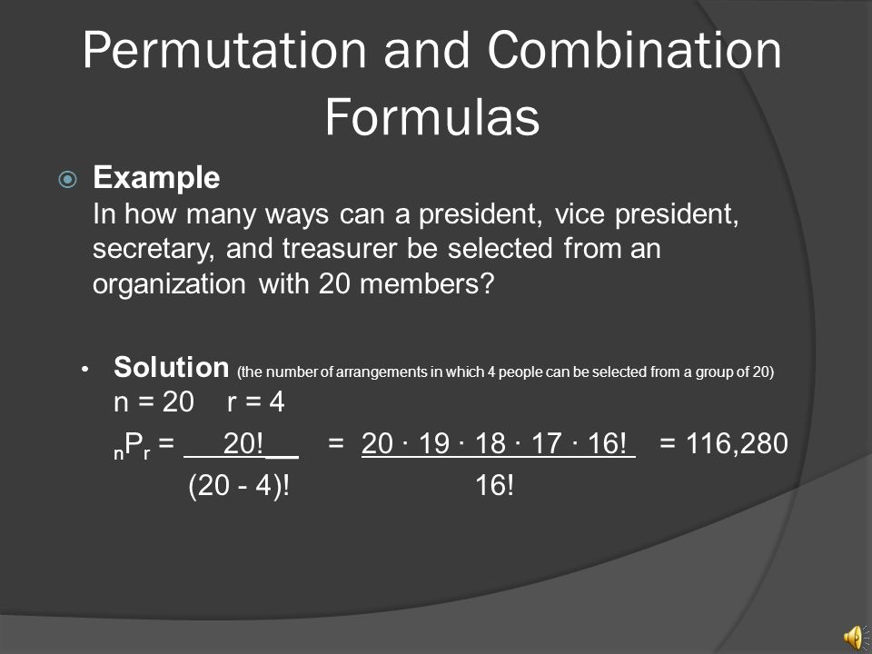 Permutation and Combination Formulas  Permutation - The number of possible distinct arrangements of r objects chosen from a set of n objects is called the number of permutations of n objects taken r at a time and it equals: nPr = __n!__ (n – r)!