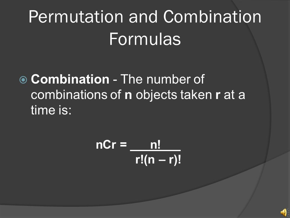 Permutation and Combination Formulas  Example In how many ways can a president, vice president, secretary, and treasurer be selected from an organization with 20 members.