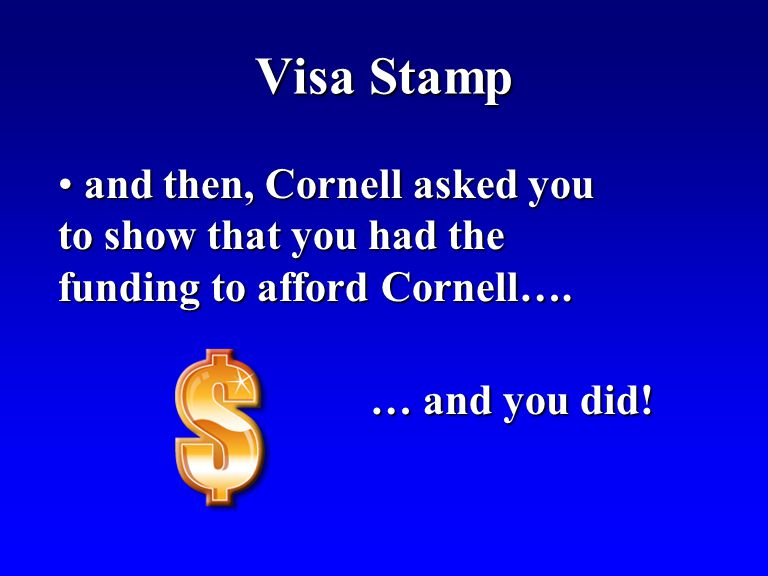 Visa Stamp and then, Cornell asked you to show that you had the funding to afford Cornell….