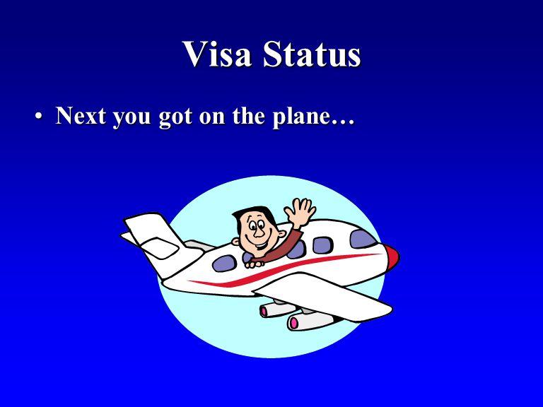 Visa Status Next you got on the plane…Next you got on the plane…