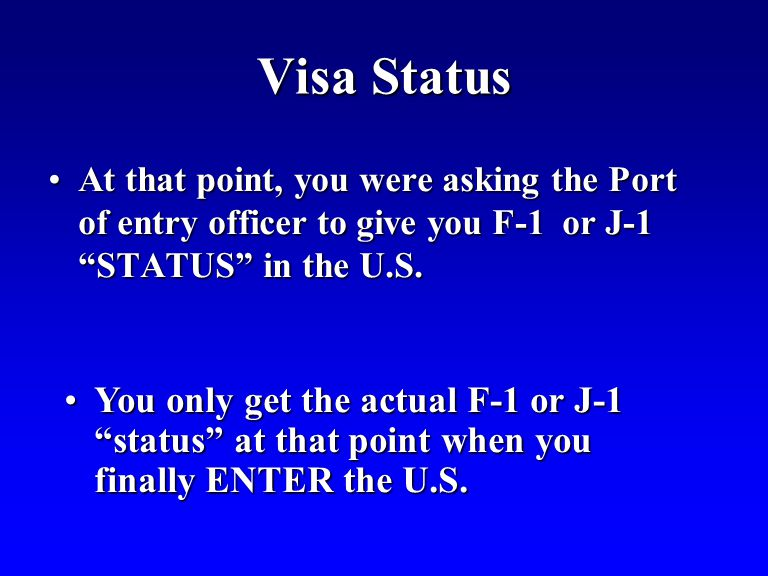 Visa Status At that point, you were asking the Port of entry officer to give you F-1 or J-1 STATUS in the U.S.At that point, you were asking the Port of entry officer to give you F-1 or J-1 STATUS in the U.S.