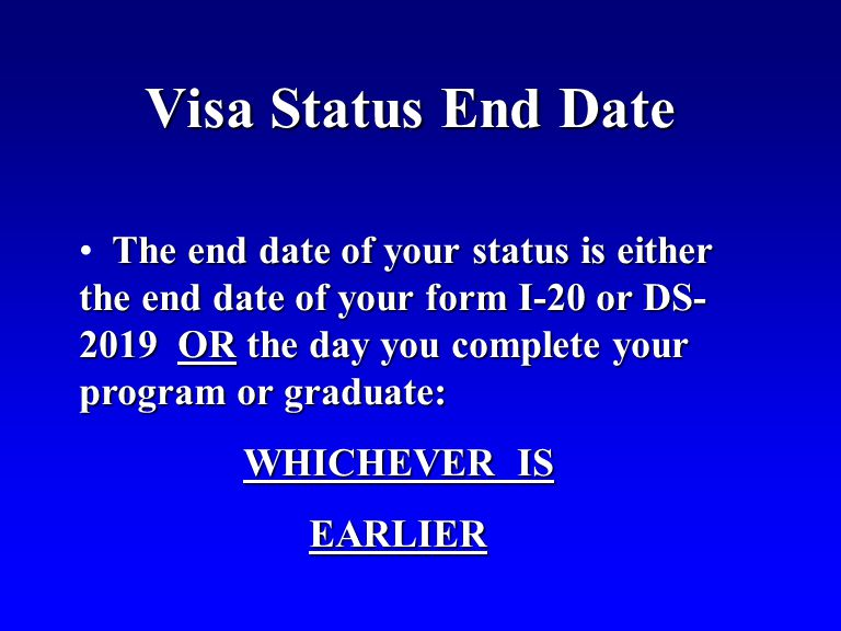 Visa Status End Date The end date of your status is either the end date of your form I-20 or DS- 2019 OR the day you complete your program or graduate