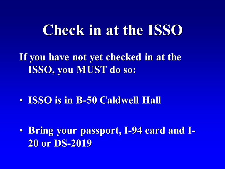 Check in at the ISSO If you have not yet checked in at the ISSO, you MUST do so: ISSO is in B-50 Caldwell HallISSO is in B-50 Caldwell Hall Bring your