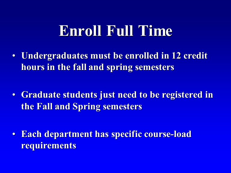 Enroll Full Time Undergraduates must be enrolled in 12 credit hours in the fall and spring semestersUndergraduates must be enrolled in 12 credit hours in the fall and spring semesters Graduate students just need to be registered in the Fall and Spring semestersGraduate students just need to be registered in the Fall and Spring semesters Each department has specific course-load requirementsEach department has specific course-load requirements