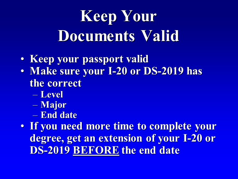 Keep Your Documents Valid Keep your passport validKeep your passport valid Make sure your I-20 or DS-2019 has the correctMake sure your I-20 or DS-2019 has the correct –Level –Major –End date If you need more time to complete your degree, get an extension of your I-20 or DS-2019 BEFORE the end dateIf you need more time to complete your degree, get an extension of your I-20 or DS-2019 BEFORE the end date