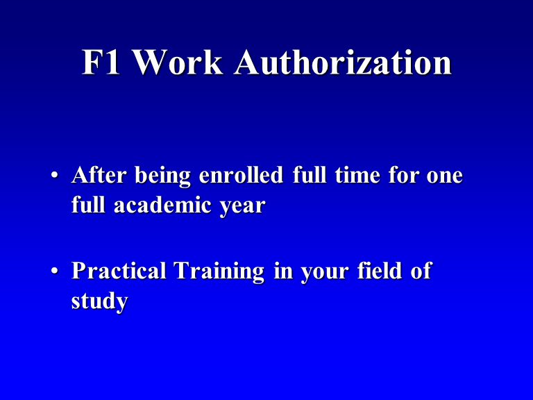 F1 Work Authorization After being enrolled full time for one full academic yearAfter being enrolled full time for one full academic year Practical Training in your field of studyPractical Training in your field of study