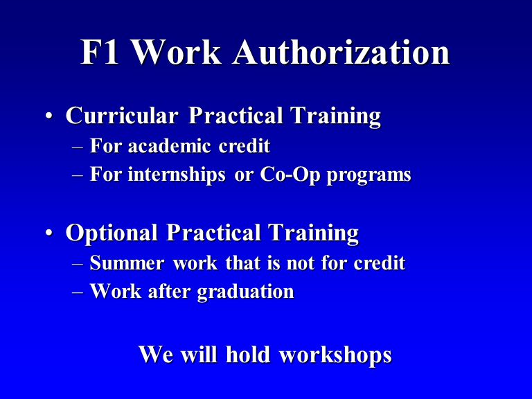 F1 Work Authorization Curricular Practical TrainingCurricular Practical Training –For academic credit –For internships or Co-Op programs Optional Practical TrainingOptional Practical Training –Summer work that is not for credit –Work after graduation We will hold workshops