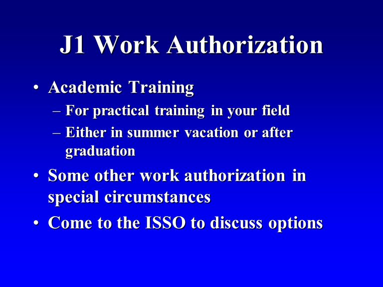 J1 Work Authorization Academic TrainingAcademic Training –For practical training in your field –Either in summer vacation or after graduation Some other work authorization in special circumstancesSome other work authorization in special circumstances Come to the ISSO to discuss optionsCome to the ISSO to discuss options