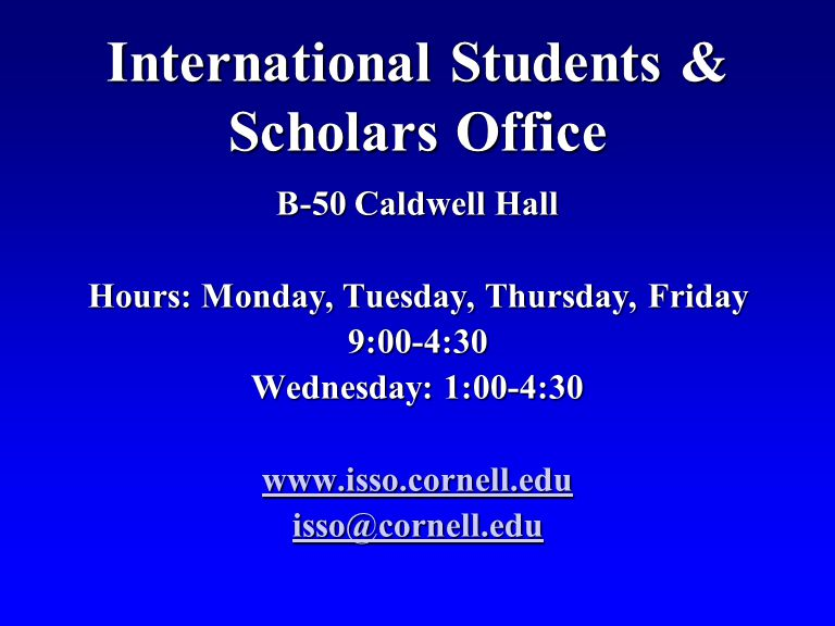 International Students & Scholars Office B-50 Caldwell Hall Hours: Monday, Tuesday, Thursday, Friday 9:00-4:30 Wednesday: 1:00-4:30 www.isso.cornell.edu isso@cornell.edu