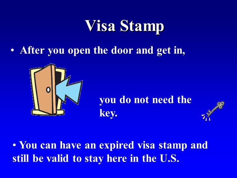 Visa Stamp After you open the door and get in, You can have an expired visa stamp and still be valid to stay here in the U.S. you do not need the key.