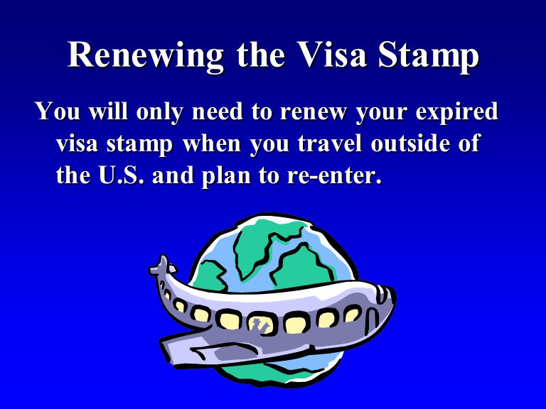 Renewing the Visa Stamp You will only need to renew your expired visa stamp when you travel outside of the U.S. and plan to re-enter.